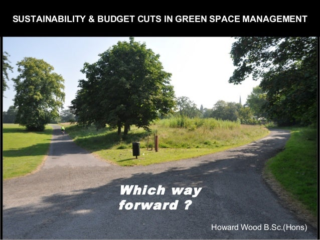 SUSTAINABILITY & BUDGET CUTS IN GREEN SPACE MANAGEMENT  Which way  forward ?  Howard Wood B.Sc.(Hons)
