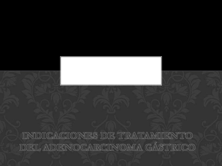 INDICACIONES DE TRATAMIENTODEL ADENOCARCINOMA GÁSTRICO