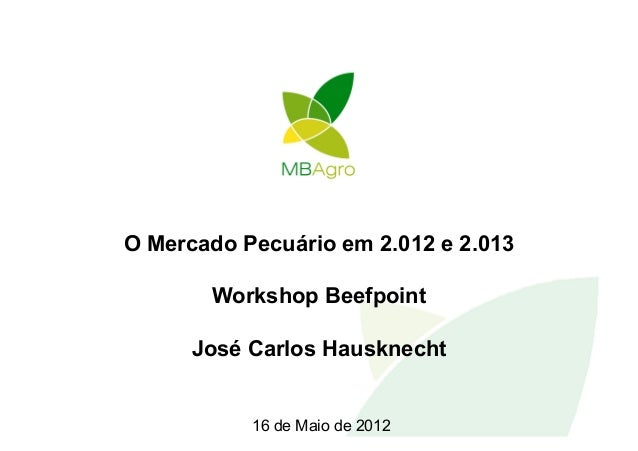 O Mercado Pecuário em 2.012 e 2.013       Workshop Beefpoint      José Carlos Hausknecht           16 de Maio de 2012