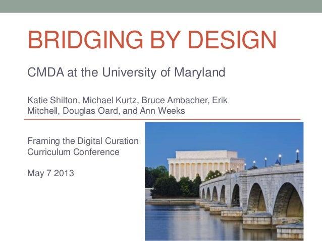 BRIDGING BY DESIGNCMDA at the University of MarylandKatie Shilton, Michael Kurtz, Bruce Ambacher, ErikMitchell, Douglas Oa...