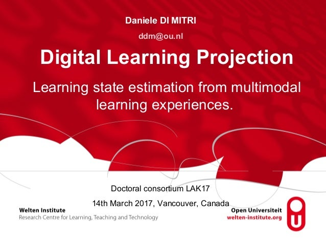 Doctoral consortium LAK17 14th March 2017, Vancouver, Canada Digital Learning Projection Daniele DI MITRI ddm@ou.nl Learni...
