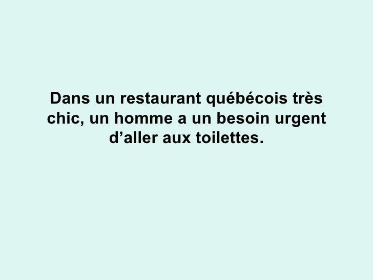 Dans un restaurant québécois très chic, un homme a un besoin urgent d'aller aux toilettes.