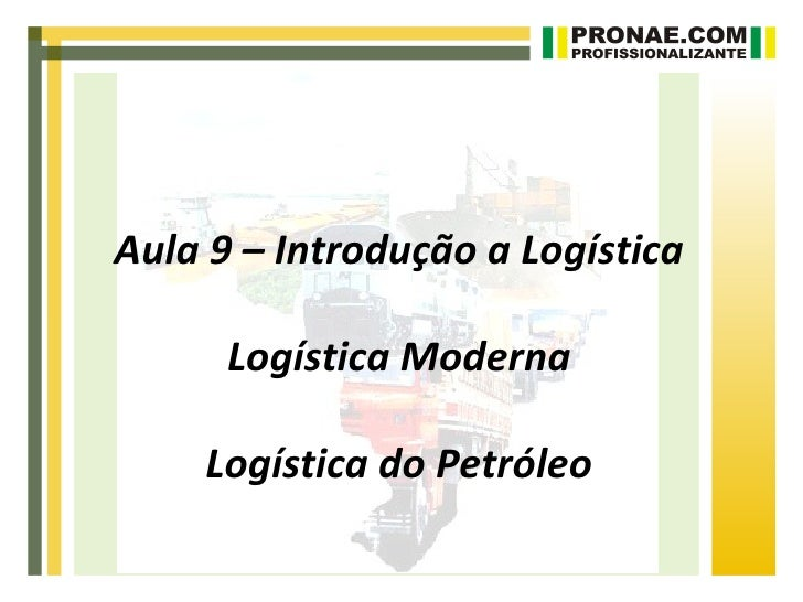 Aula 9 – Introdução a Logística      Logística Moderna    Logística do Petróleo