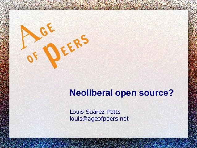 Neoliberal open source? Louis Suárez-Potts louis@ageofpeers.net