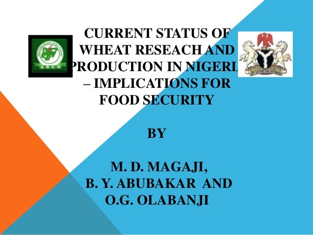 CURRENT STATUS OF WHEAT RESEACH ANDPRODUCTION IN NIGERIA  – IMPLICATIONS FOR     FOOD SECURITY         BY      M. D. MAGAJ...