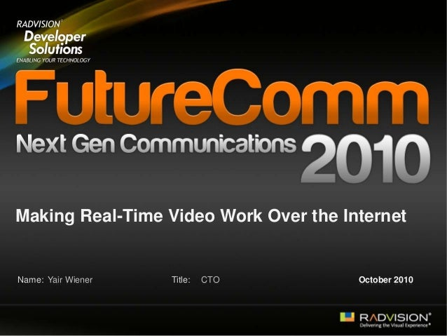 Name: Title: Making Real-Time Video Work Over the Internet Yair Wiener CTO October 2010