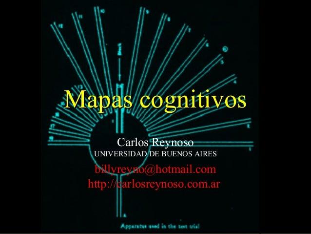 Mapas cognitivosMapas cognitivos Carlos Reynoso UNIVERSIDAD DE BUENOS AIRES billyreyno@hotmail.com http://carlosreynoso.co...