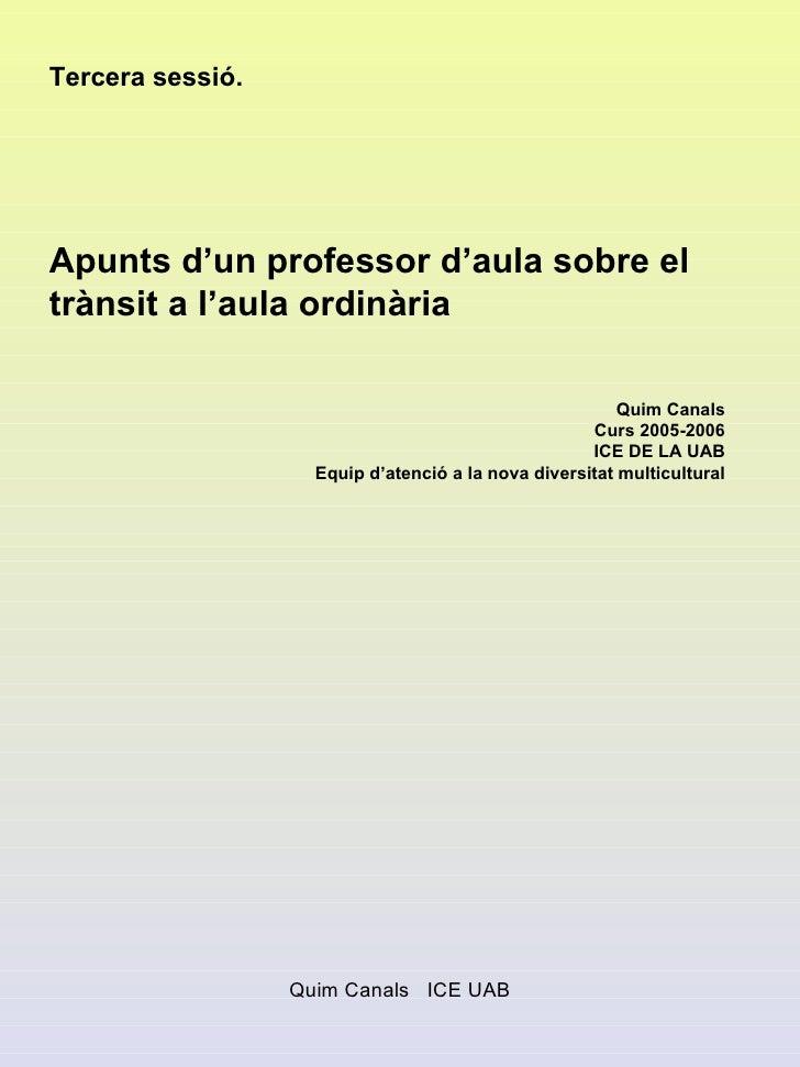 Tercera sessió. Apunts d'un professor d'aula sobre el trànsit a l'aula ordinària Quim Canals Curs 2005-2006 ICE DE LA UAB ...