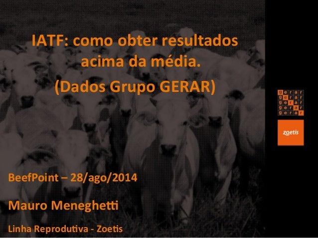 IATF:  como  obter  resultados  acima  da  média.  (Dados  Grupo  GERAR)  BeefPoint  –  28/ago/2014  Mauro  MenegheK  Linh...
