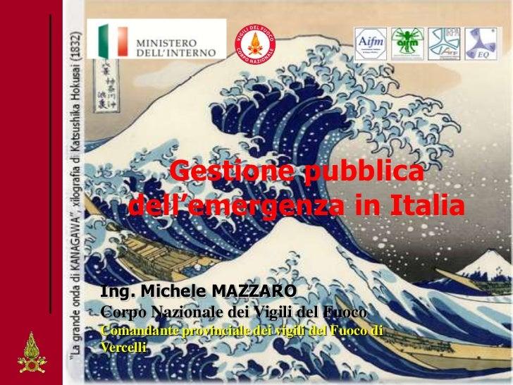Gestione pubblica    dell'emergenza in ItaliaIng. Michele MAZZAROCorpo Nazionale dei Vigili del FuocoComandante provincial...