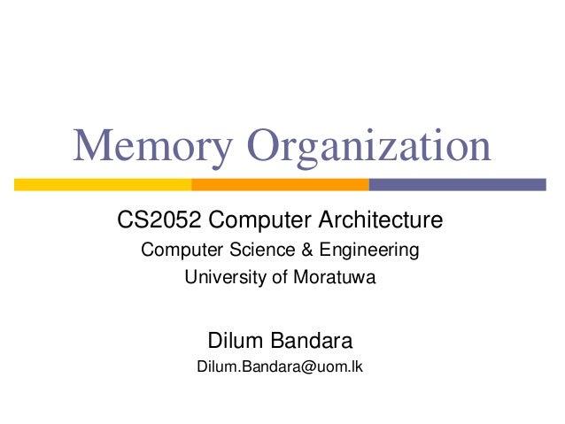 Memory Organization CS2052 Computer Architecture Computer Science & Engineering University of Moratuwa Dilum Bandara Dilum...