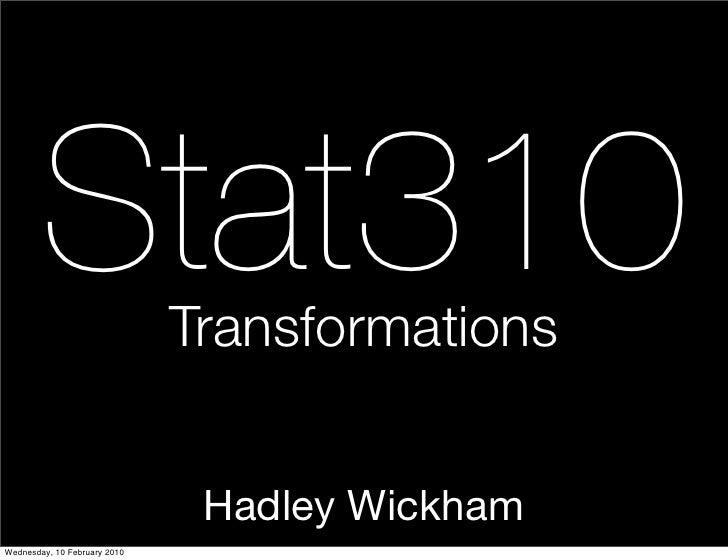 Stat310               Transformations                                  Hadley Wickham Wednesday, 10 February 2010