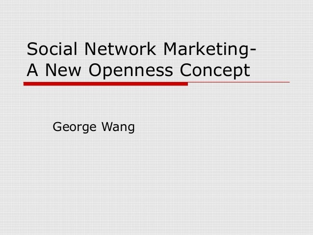 Social Network Marketing- A New Openness Concept George Wang