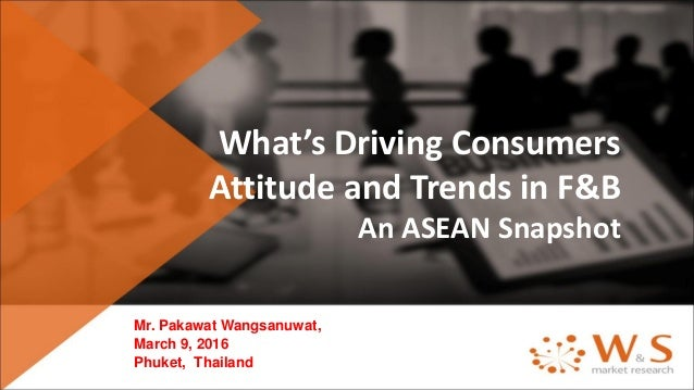 What's Driving Consumers Attitude and Trends in F&B An ASEAN Snapshot Mr. Pakawat Wangsanuwat, March 9, 2016 Phuket, Thail...