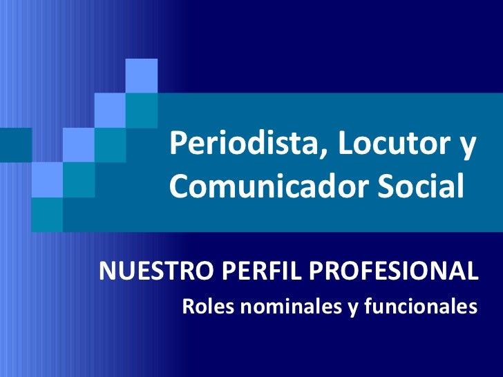 Periodista, Locutor y    Comunicador SocialNUESTRO PERFIL PROFESIONAL     Roles nominales y funcionales