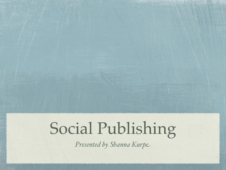 Social Publishing   Presented by Shanna Kurpe