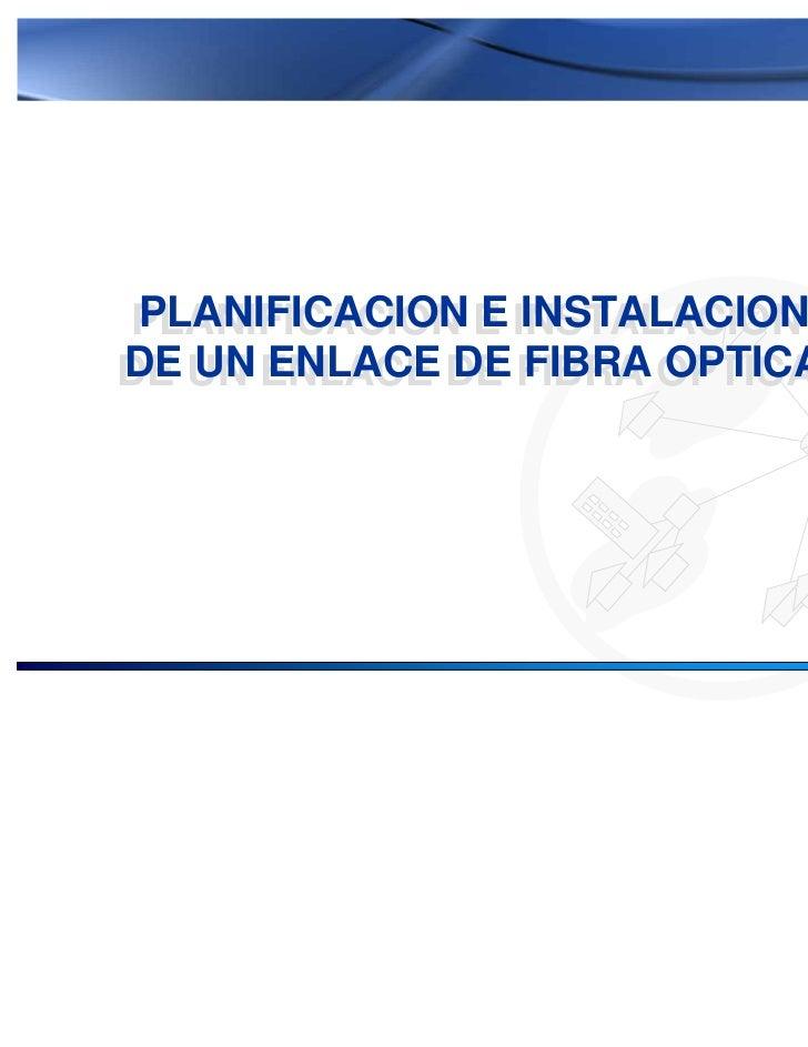 PLANIFICACION E INSTALACIONPLANIFICACION E INSTALACIONDE UN ENLACE DE FIBRA OPTICADE UN ENLACE DE FIBRA OPTICA