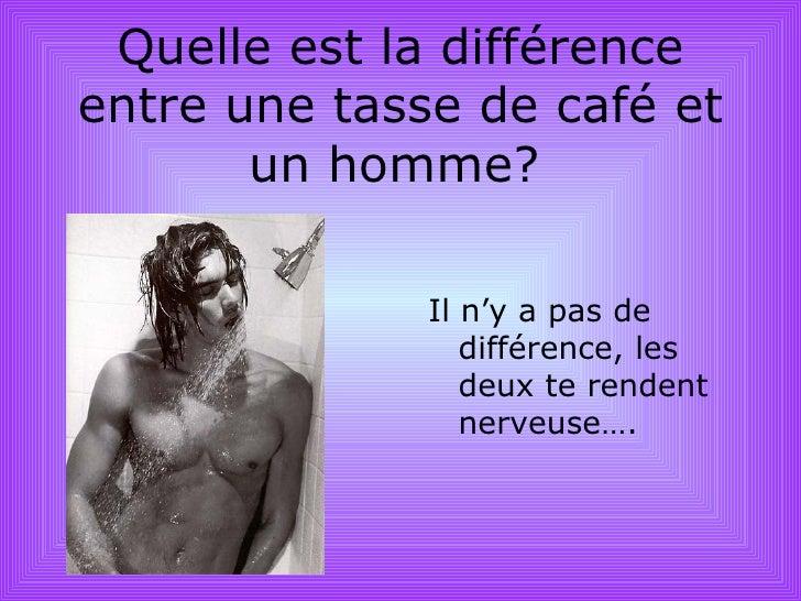 Qu elle est la différence entre une tasse de café et un homme ?   <ul><li>Il n'y a pas de différence, les deux te rendent ...