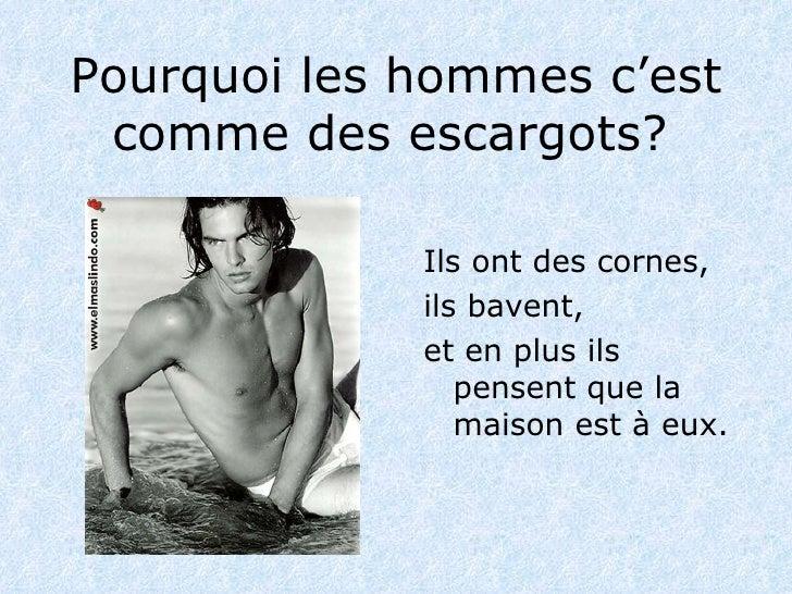 Pourquoi les hommes c'est comme des escargots ?   <ul><li>Ils ont des cornes , </li></ul><ul><li>ils bavent,   </li></ul><...