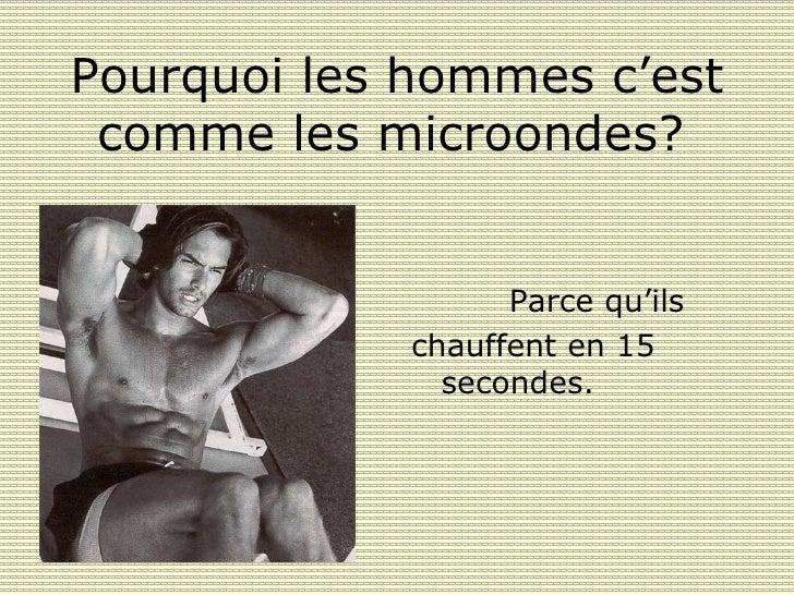 Pourquoi les hommes c'est comme les microondes ?   <ul><li>Parce qu'ils  </li></ul><ul><li>chauffent en 15 secondes .   </...
