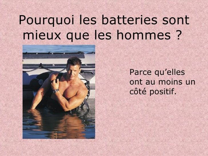Pourquoi les batteries sont mieux que les hommes ?   <ul><li>Parce qu'elles ont au moins un côté positif. </li></ul>