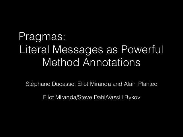 Pragmas: Literal Messages as Powerful Method Annotations Stéphane Ducasse, Eliot Miranda and Alain Plantec Eliot Miranda/S...