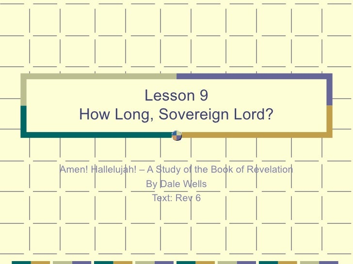 Lesson 9 How Long, Sovereign Lord? Amen! Hallelujah! – A Study of the Book of Revelation By Dale Wells Text: Rev 6