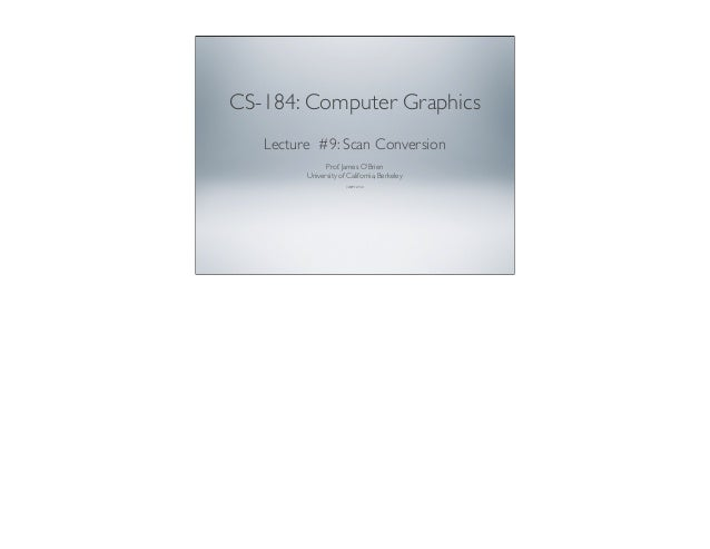 CS-184: Computer Graphics Lecture #9: Scan Conversion Prof. James O'Brien University of California, Berkeley V2009-F-09-1.0