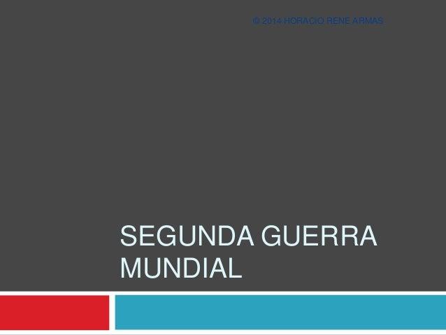 © 2014 HORACIO RENE ARMAS  SEGUNDA GUERRA  MUNDIAL
