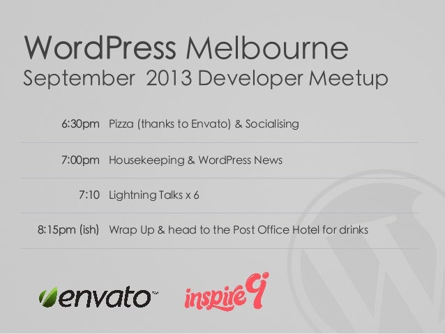 WordPress Melbourne September 2013 Developer Meetup 6:30pm Pizza (thanks to Envato) & Socialising 7:00pm Housekeeping & Wo...
