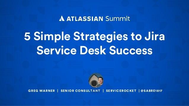 5 Simple Strategies to Jira Service Desk Success GREG WARNER | SENIOR CONSULTANT | SERVICEROCKET | @SABRE1817