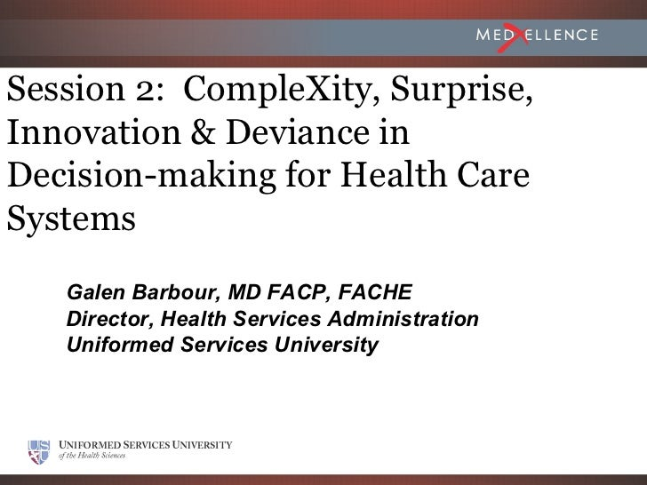 Session 2: CompleXity, Surprise,Innovation & Deviance inDecision-making for Health CareSystems   Galen Barbour, MD FACP, F...