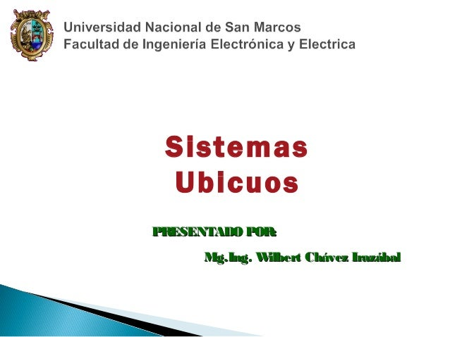 Sistemas Ubicuos PR ESENTADO POR: Mg.Ing. W ilbert Chávez Irazábal
