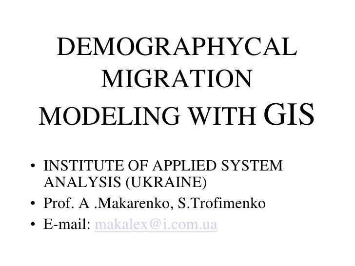 DEMOGRAPHYCAL     MIGRATION  MODELING WITH GIS • INSTITUTE OF APPLIED SYSTEM   ANALYSIS (UKRAINE) • Prof. A .Makarenko, S....
