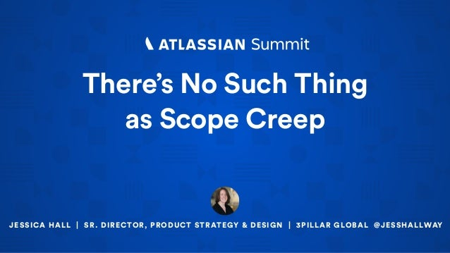 There's No Such Thing  as Scope Creep JESSICA HALL | SR. DIRECTOR, PRODUCT STRATEGY & DESIGN | 3PILLAR GLOBAL @JESSHALLWAY