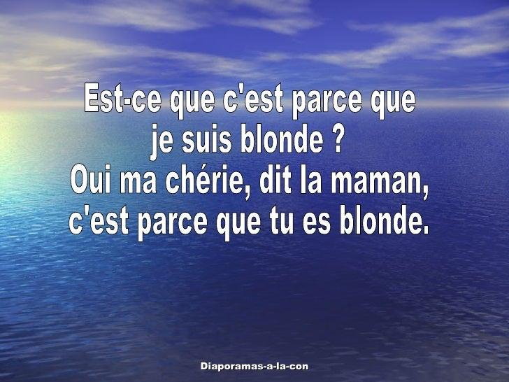 Est-ce que c'est parce que je suis blonde ? Oui ma chérie, dit la maman, c'est parce que tu es blonde.