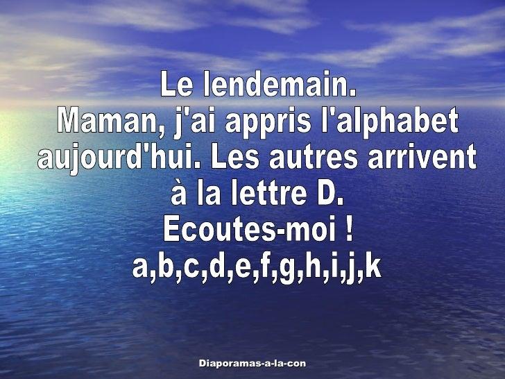 Le lendemain. Maman, j'ai appris l'alphabet aujourd'hui. Les autres arrivent  à la lettre D.  Ecoutes-moi ! a,b,c,d,e,f,g,...