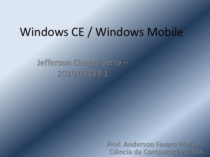 Windows CE / Windows Mobile<br />Jefferson Chagas Serra – 2010.05339.1<br />Prof. Anderson Favaro Mariano    Ciência da Co...