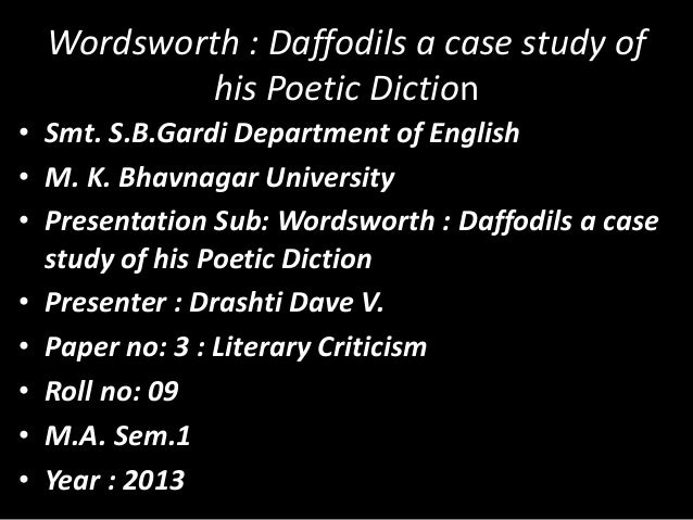 Wordsworth : Daffodils a case study of his Poetic Diction • Smt. S.B.Gardi Department of English • M. K. Bhavnagar Univers...
