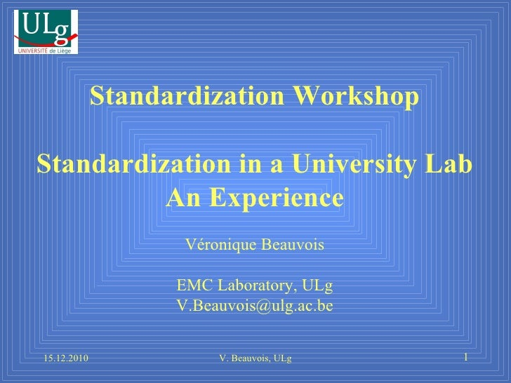 15.12.2010 V. Beauvois, ULg Standardization Workshop Standardization in a University Lab An Experience Véronique Beauvois ...