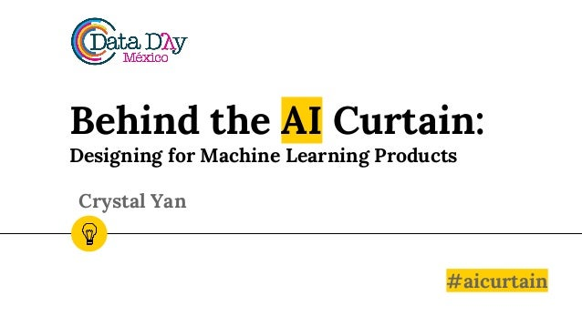 Behind the AI Curtain: Designing for Machine Learning Products #aicurtain Crystal Yan