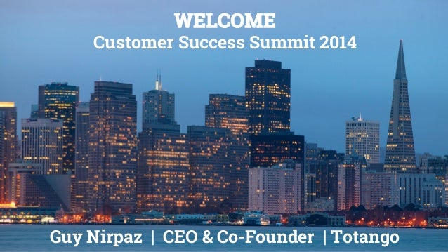 WELCOME Customer Success Summit 2014 Guy Nirpaz   CEO & Co-Founder   Totango