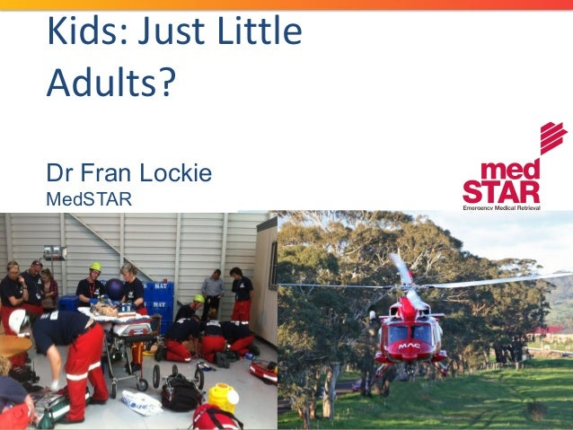 Kids: Just Little Adults? Dr Fran Lockie MedSTAR Paediatric Emergency, Women's and Children's Bedside Critical Care, Septe...