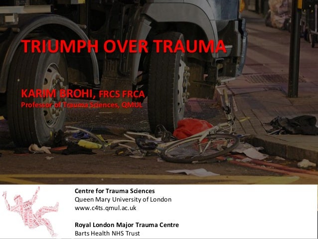 TRIUMPH	   OVER	   TRAUMA	    Centre	   for	   Trauma	   Sciences	    Queen	   Mary	   University	   of	   London	    www....