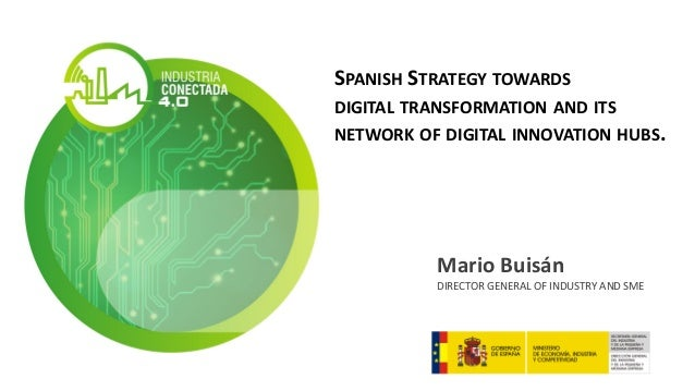 SPANISH STRATEGY TOWARDS DIGITAL TRANSFORMATION AND ITS NETWORK OF DIGITAL INNOVATION HUBS. Mario Buisán DIRECTOR GENERAL ...
