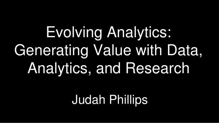 Evolving Analytics: Generating Value with Data, Analytics, and Research <br />Judah Phillips<br />