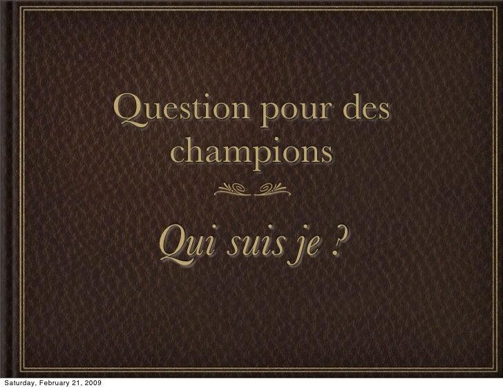 Question pour des                                 champions                                  Qui suis je ?  Saturday, Febr...