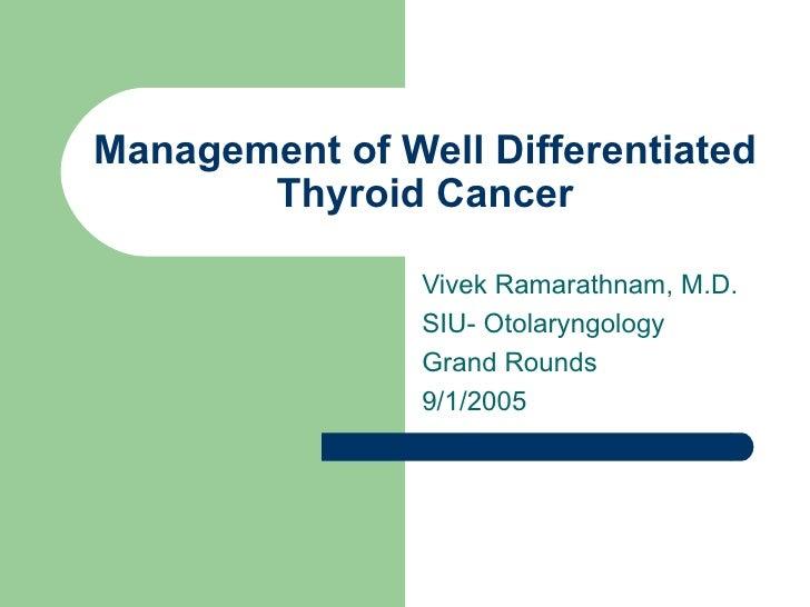 Management of Well Differentiated Thyroid Cancer Vivek Ramarathnam, M.D. SIU- Otolaryngology Grand Rounds 9/1/2005
