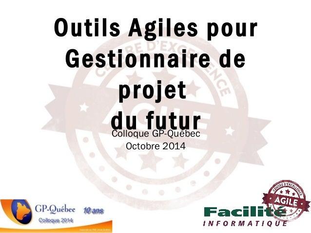 Colloque GP-Québec Octobre 2014 Outils Agiles pour Gestionnaire de projet du futur