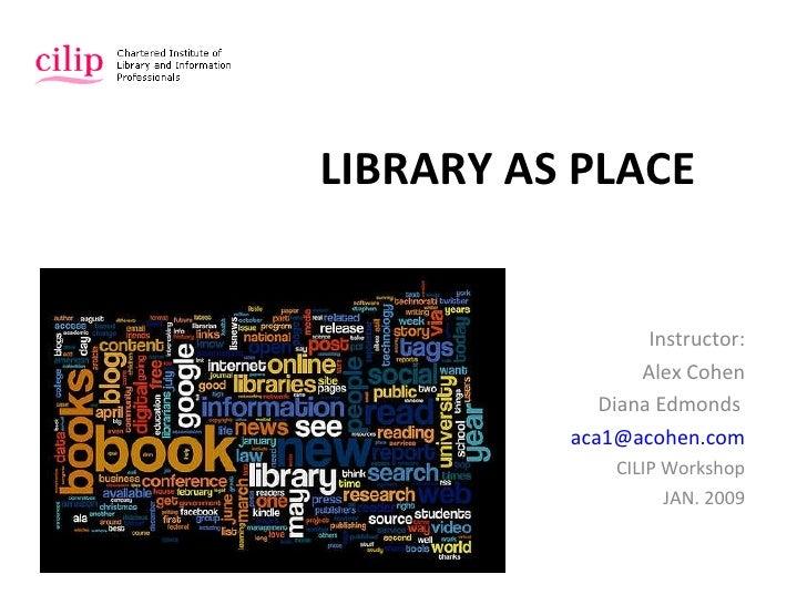 LIBRARY AS PLACE Instructor: Alex Cohen Diana Edmonds   [email_address] CILIP Workshop JAN. 2009